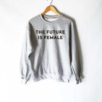 The Future is Female Sweatshirt for Feminist