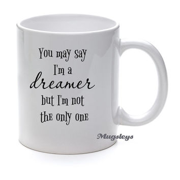 You May Say I'm a Dreamer But I am Not the Only One, Coffee mug with quotes, words on mugs, John Lennon saying