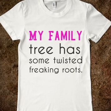 MY FAMILY TREE HAS SOME TWISTED FREAKING ROOTS