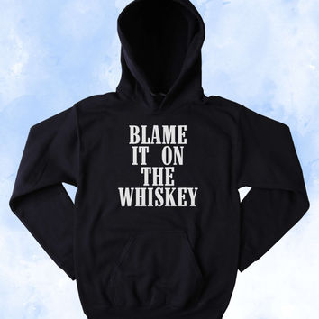 Whiskey Sweatshirt Blame It On The Whiskey Slogan Country Western Partying Drinking Redneck Merica Tumblr Hoodie