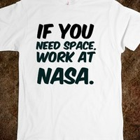 IF YOU NEED SPACE, WORK AT NASA. FUNNY T-SHIRT