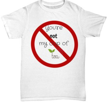You are not my cup of tea - Funny T-shirt