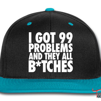 I Got 99 Problems And They All Bitches bitches Snapback