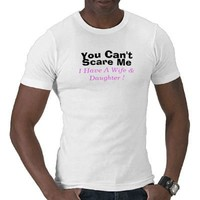 You Can't Scare Me I Have A  Wife  Daughter Tshirt from