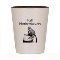 TGIF Motherfuckers Shot Glass> TGIF Motherfuckers > someecards shirts & merchandise