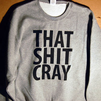 That Shit Cray Sweatshirt Limited Print All Sizes by scstees