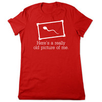 Funny TShirt, Here's A Really Old Picture Of Me, Funny T Shirt, Sperm T Shirt, Funny Graphic Tee, Crude Humor, Ladies Women Plus Size