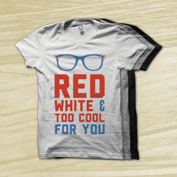 Red White and Too Cool For You - red white and blue, america shirt, fourth of july shirt, usa shirt, american apparel, slim fit shirt,