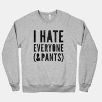 I Hate Everyone And Pants (crew neck)