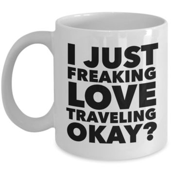 Traveler Gifts I Just Freaking Love Travelling Okay Funny Mug Ceramic Coffee Cup