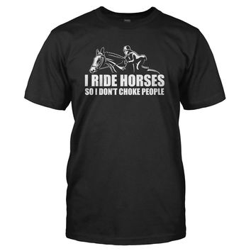 I Ride Horses So I Don't Choke People - T Shirt