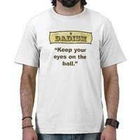 Dadism - Keep your eyes on the ball Tee Shirt from Zazzle.com