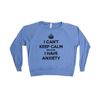 I Can't Keep Calm Because I Have Anxiety Anxious Nervous Anxiousness Mental Health Worry Worrying SGAL2 Women's Raglan Longsleeve Shirt