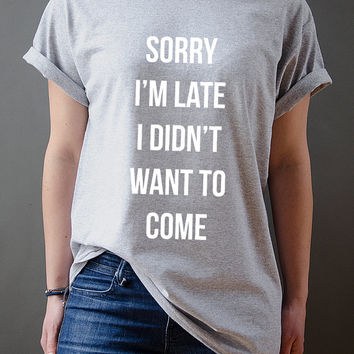 Sorry I'm Late I Didn't Want To Come Unisex t-shirt, slogan tshirt, funny tshirt, teens tshirt, tumblr shirt, fashion