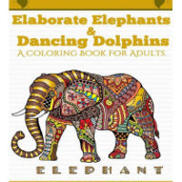 Elaborate Elephants & Dancing Dolphins: A Coloring Book For Adults