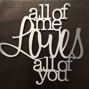 All of Me Loves All of You Metal wall Art - Metal Art - Quote - John Legend - Song Lyrics - Wall Art - Home Decor