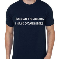 You Can't Scare Me I Have 3 Daughters Men T Shirt | Dad Gift | Husband Gift | Father Day Gift | Christmas Gift | Men Shirts | Cool T Shirt