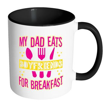 Funny Daughter Mug My Dad Eats Boyfriends For White 11oz Accent Coffee Mugs