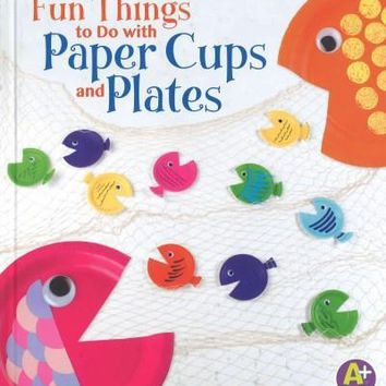 Fun Things to Do With Paper Cups and Plates (A+ Books)