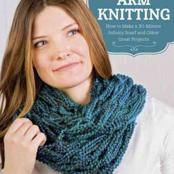 Arm Knitting: How to Make a 30-Minute Infinity Scarfs and Other Great Projects