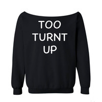Too Turnt Up Sweatshirt Funny Shirt BLACK Shirt off the shoulder slouch jumper wide neck boat neck all sizes