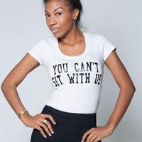 "Graphic Tee"" You Cant Sit with us"""