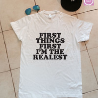 First things first i'm the realest t-shirts for women tshirts shirts gifts t-shirt womens tops girls tumblr funnyteenagers fashion teens
