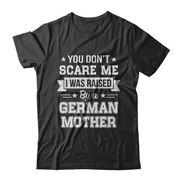You Don't Scare Me I Was Raised By A German Mother