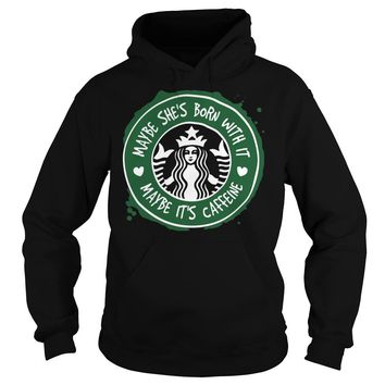 Starbucks Coffee Maybe She's Born With It Maybe It's Caffeine Shirt Hoodie