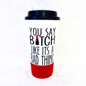 Personalized Coffee Mug * You Say Bitch Like its A Bad Thing * Travel Coffee Mug * Coffee mug * Custom Coffee Mug * birthday gift