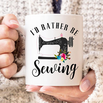 I'd Rather Be Sewing - Coffee Mug, 11 or 15 Ounce Mug, Seamstress Mug, Cute Sewing Mug, Sewing Machine, Seamstress Gift, Floral Mug