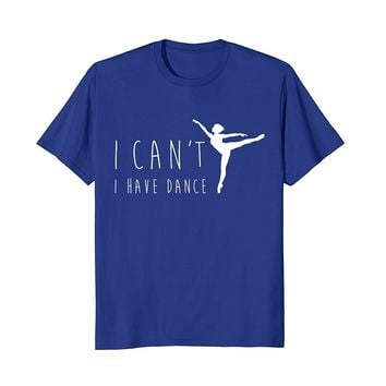 I Can't I Have Dance Shirt- Funny Dancing Dancer Ballet Gift