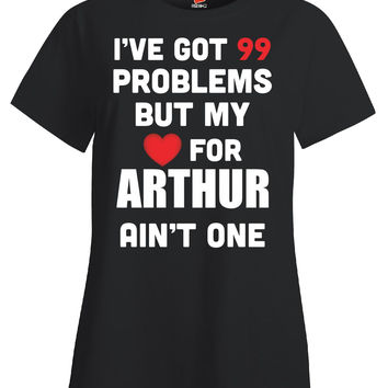 I ve Got 99 Problems But My Love for ARTHUR Ain t One - Ladies T Shirt