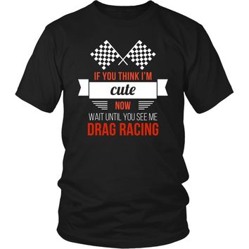 Drag Racing T Shirt - If you think I'm cute now Wait until you see me