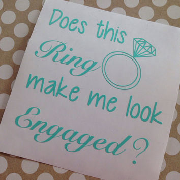 Does This Ring Make Me Look Engaged | Vinyl Decal | Engaged | Ring | Bride To Be | Personalized | Custom | Monogrammed | Gift | Car Decal