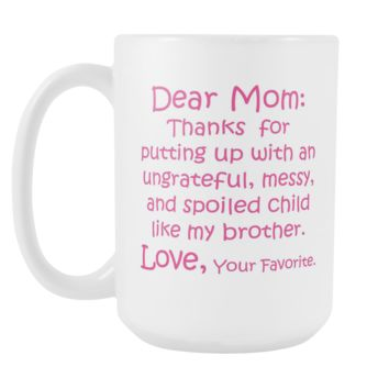 DEAR MOM Thanks for Putting Up... MY BROTHER * Funny Gift From Son Daughter * White Coffee Mug, 15oz.