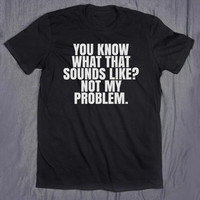 You Know What That Sounds Like Not My Problem Slogan Tee Funny Sarcastic Tumblr Tee T-shirt