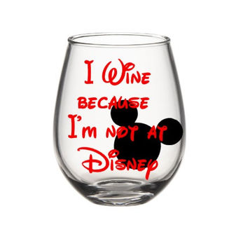 I Wine Because I'm Not At Disney Wine Glass, Disney Wine Glass, Cute Wine Glass