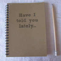 Have I told you lately  5 x 7 journal by JournalingJane on Etsy