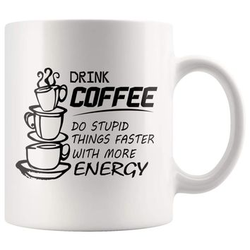 Drink Coffee Do Stupid Things Faster With More Energy 11oz White Coffee Mugs