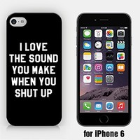 for iPhone 6 - I Love The Sound You Make When You Shut Up - STFU - Sassy - Funny - Hipster - Ship from Vietnam - US Registered Brand