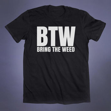 BTW Bring The Weed Slogan Tee Funny Stoner Marijuana Cannabis Smoker Party Tumblr T-shirt