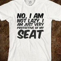 NO. I AM NOT LAZY, I AM JUST VERY PROTECTIVE OF MY SEAT