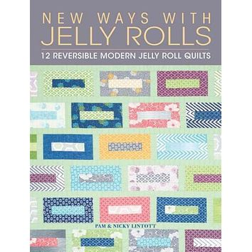 New Ways With Jelly Rolls: 12 Reversible Modern Jelly Roll Quilts: New Ways With Jelly Rolls: 12 Reversible Modern Jelly Roll Designs