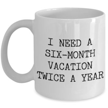 I Need a Six Month Vacation Twice a Year Funny Coworker Gift Mug Ceramic Coffee Cup