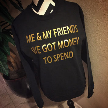 Me & My Friends We Got Money to Spend Drake Crewneck Sweatshirt Pullover