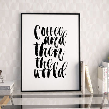 PRINTABLE WALL ART, Coffee And Then The World, Coffee Sign,Kitchen Decor,Funny Print,Morning Quote,Quote Prints,Typography Poster,Home Art