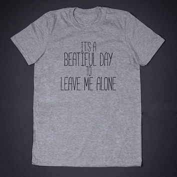 It Is A Beautiful Day To Leave Me Alone Sarcasm T-Shirt - Funny Slogan Clothing Anti Social Offensive Rude Shirt Sarcastic Shirts