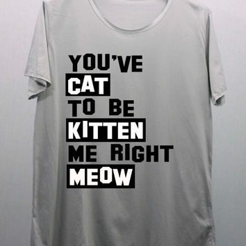 You ve have CAT to be KITTEN me right MEOW T Shirts by CafeTshirt