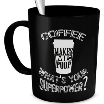 Coffee Makes Me Poop What's Your Superpower - 11 oz Mug
